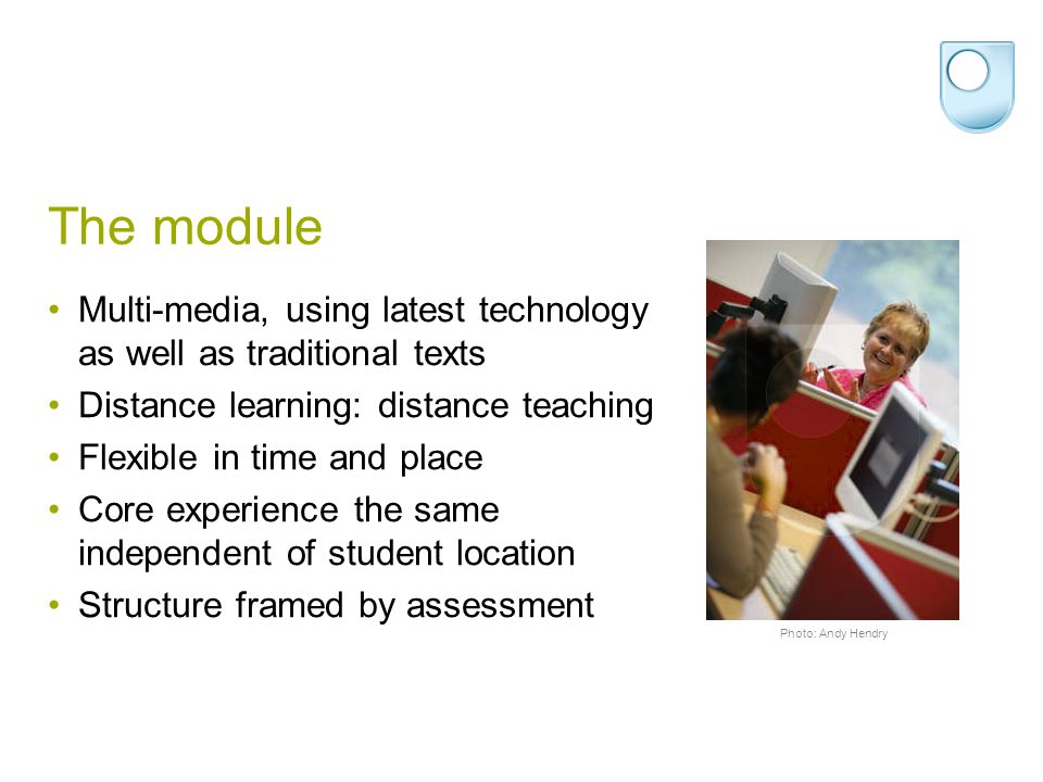 The module Multi-media, using latest technology as well as traditional texts Distance learning: distance teaching Flexible in time and place Core experience the same independent of student location Structure framed by assessment Photo: Andy Hendry