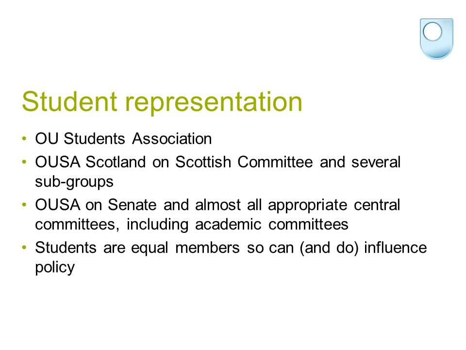 Student representation OU Students Association OUSA Scotland on Scottish Committee and several sub-groups OUSA on Senate and almost all appropriate central committees, including academic committees Students are equal members so can (and do) influence policy