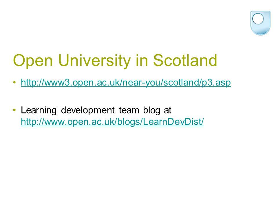 Open University in Scotland http://www3.open.ac.uk/near-you/scotland/p3.asp Learning development team blog at http://www.open.ac.uk/blogs/LearnDevDist/ http://www.open.ac.uk/blogs/LearnDevDist/