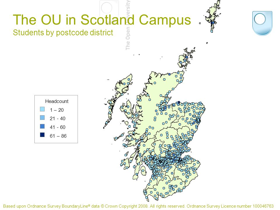 The OU in Scotland Campus Students by postcode district Headcount 1 – 20 21 - 40 41 - 60 61 – 86 Based upon Ordnance Survey BoundaryLine ® data © Crown Copyright 2008.