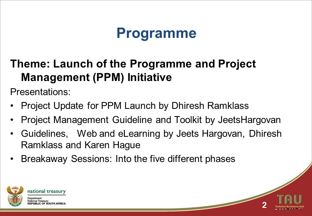 Programme Theme: Launch of the Programme and Project Management (PPM) Initiative Presentations: Project Update for PPM Launch by Dhiresh Ramklass Project Management Guideline and Toolkit by JeetsHargovan Guidelines, Web and eLearning by Jeets Hargovan, Dhiresh Ramklass and Karen Hague Breakaway Sessions: Into the five different phases 2