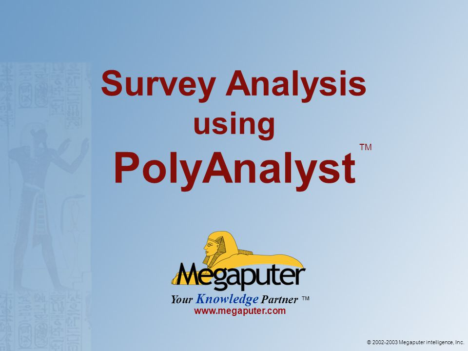 © 2002-2003 Megaputer intelligence, Inc. Your Knowledge Partner www.megaputer.com Survey Analysis using PolyAnalyst TM