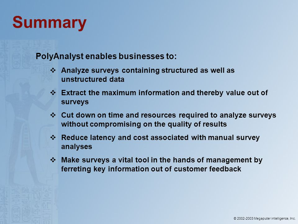 © 2002-2003 Megaputer intelligence, Inc. Summary PolyAnalyst enables businesses to: Analyze surveys containing structured as well as unstructured data