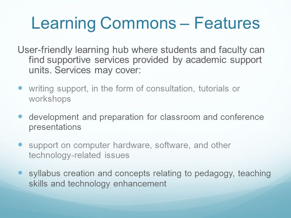 Learning Commons – Features User-friendly learning hub where students and faculty can find supportive services provided by academic support units.
