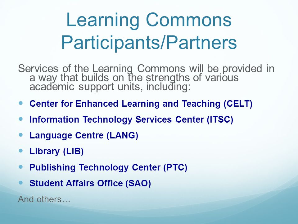 Learning Commons Participants/Partners Services of the Learning Commons will be provided in a way that builds on the strengths of various academic support units, including: Center for Enhanced Learning and Teaching (CELT) Information Technology Services Center (ITSC) Language Centre (LANG) Library (LIB) Publishing Technology Center (PTC) Student Affairs Office (SAO) And others…