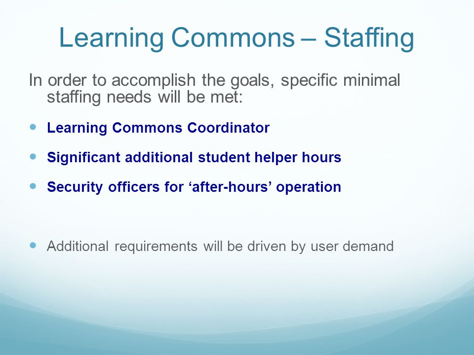 Learning Commons – Staffing In order to accomplish the goals, specific minimal staffing needs will be met: Learning Commons Coordinator Significant additional student helper hours Security officers for after-hours operation Additional requirements will be driven by user demand