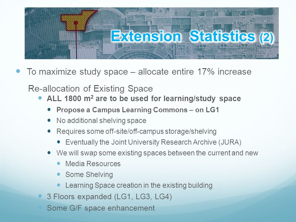 To maximize study space – allocate entire 17% increase Re-allocation of Existing Space ALL 1800 m 2 are to be used for learning/study space Propose a Campus Learning Commons – on LG1 No additional shelving space Requires some off-site/off-campus storage/shelving Eventually the Joint University Research Archive (JURA) We will swap some existing spaces between the current and new Media Resources Some Shelving Learning Space creation in the existing building 3 Floors expanded (LG1, LG3, LG4) Some G/F space enhancement