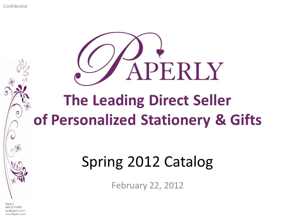 Confidential Spring 2012 Catalog February 22, 2012 Paperly 888.30.PAPER jay@paperly.com www.Paperly.com The Leading Direct Seller of Personalized Stationery & Gifts