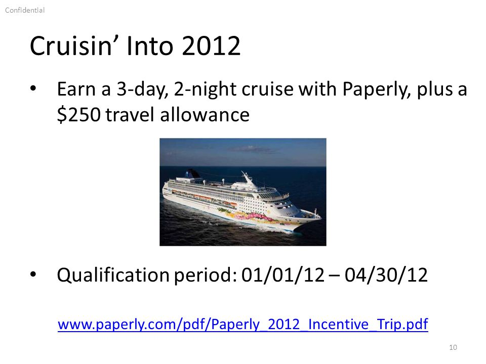 Confidential Cruisin Into 2012 10 Earn a 3-day, 2-night cruise with Paperly, plus a $250 travel allowance www.paperly.com/pdf/Paperly_2012_Incentive_Trip.pdf Qualification period: 01/01/12 – 04/30/12
