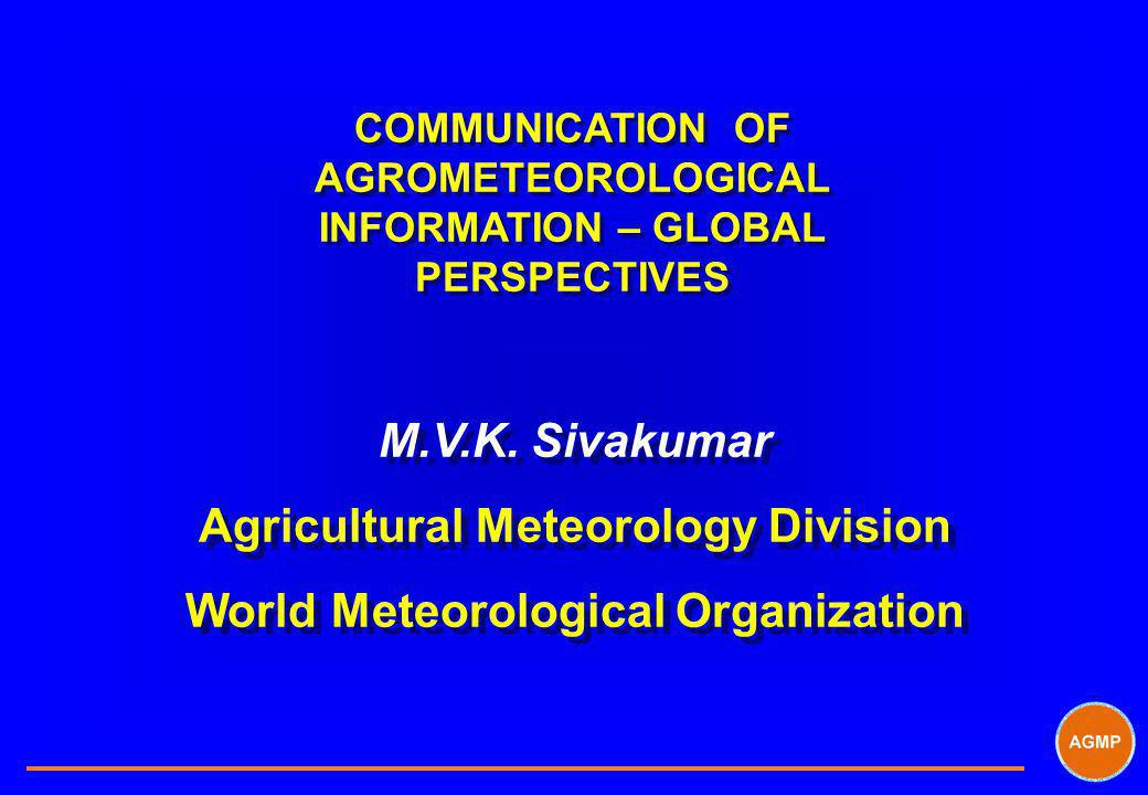 COMMUNICATION OF AGROMETEOROLOGICAL INFORMATION – GLOBAL PERSPECTIVES M.V.K.