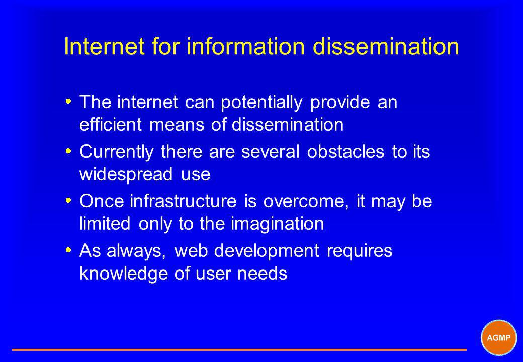 Internet for information dissemination The internet can potentially provide an efficient means of dissemination Currently there are several obstacles to its widespread use Once infrastructure is overcome, it may be limited only to the imagination As always, web development requires knowledge of user needs
