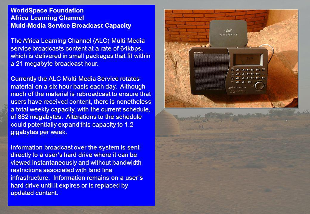 WorldSpace Foundation Africa Learning Channel Multi-Media Service Broadcast Capacity The Africa Learning Channel (ALC) Multi-Media service broadcasts content at a rate of 64kbps, which is delivered in small packages that fit within a 21 megabyte broadcast hour.