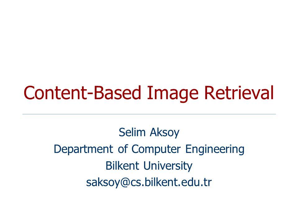 Content-Based Image Retrieval Selim Aksoy Department of Computer Engineering Bilkent University saksoy@cs.bilkent.edu.tr