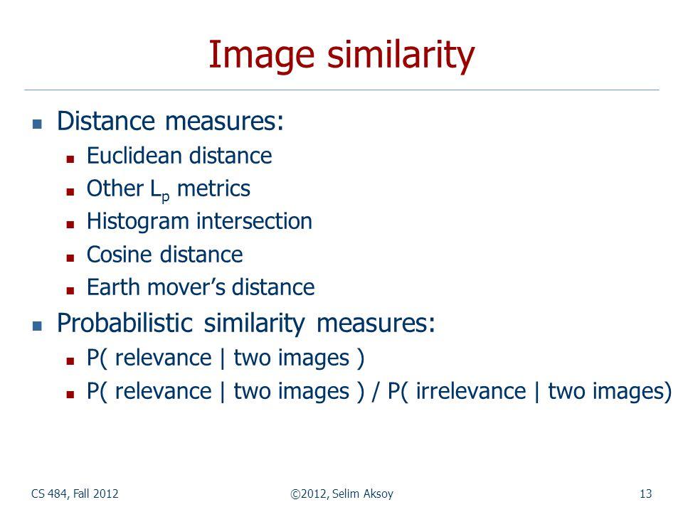 CS 484, Fall 2012©2012, Selim Aksoy13 Image similarity Distance measures: Euclidean distance Other L p metrics Histogram intersection Cosine distance