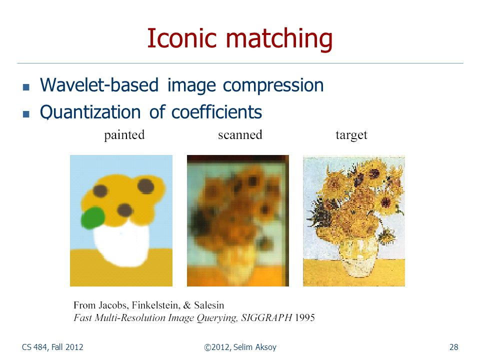 CS 484, Fall 2012©2012, Selim Aksoy28 Iconic matching Wavelet-based image compression Quantization of coefficients