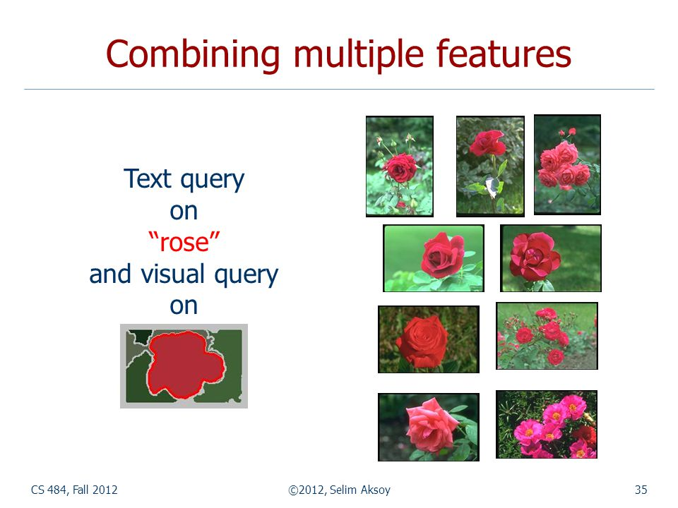 CS 484, Fall 2012©2012, Selim Aksoy35 Combining multiple features Text query on rose and visual query on
