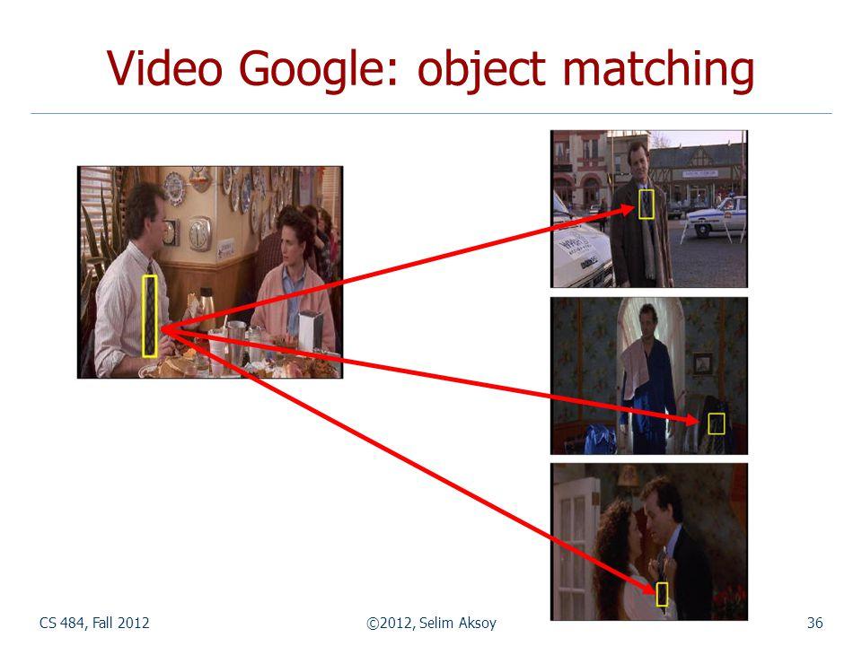 CS 484, Fall 2012©2012, Selim Aksoy36 Video Google: object matching