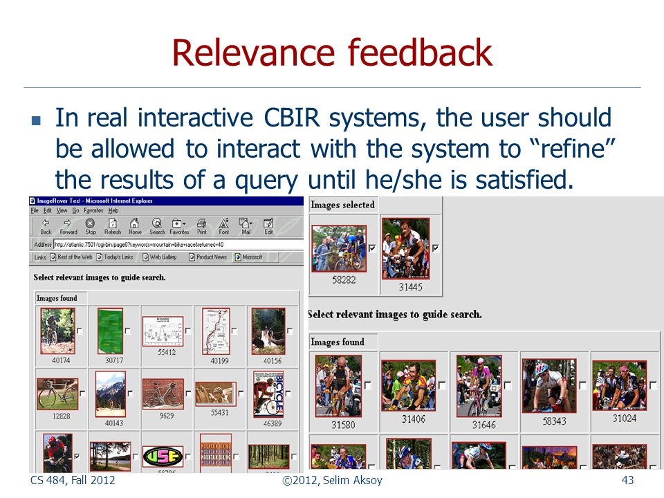 CS 484, Fall 2012©2012, Selim Aksoy43 Relevance feedback In real interactive CBIR systems, the user should be allowed to interact with the system to refine the results of a query until he/she is satisfied.