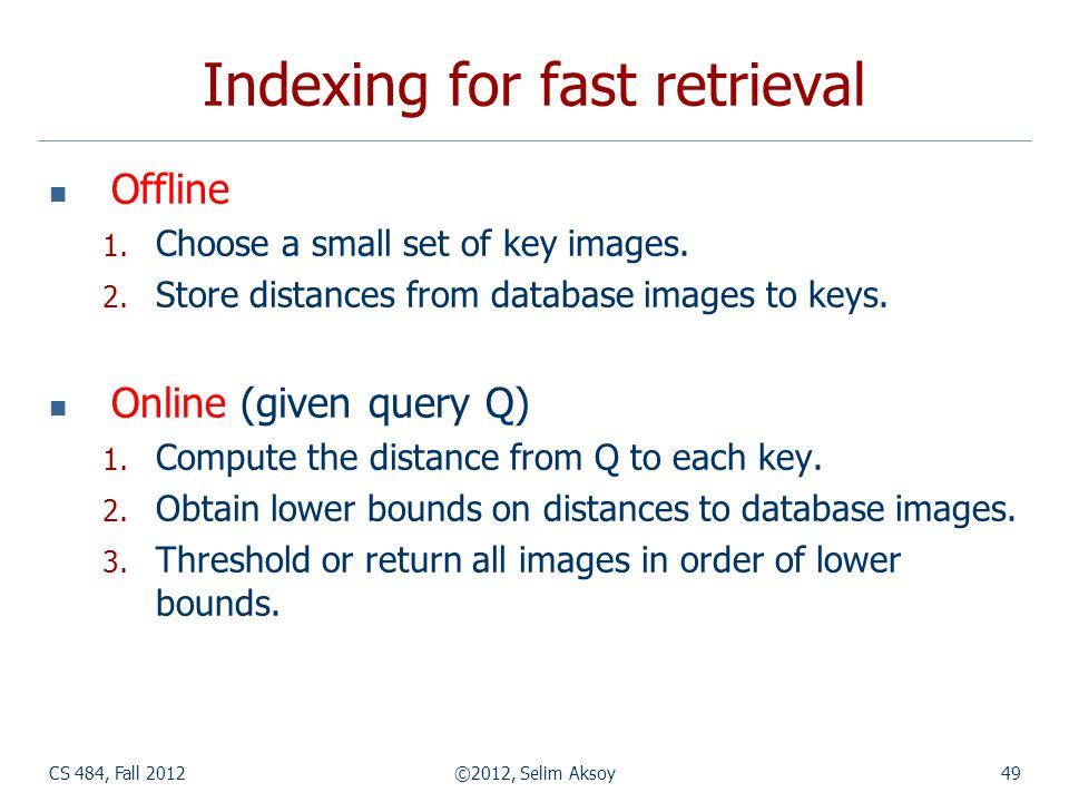 CS 484, Fall 2012©2012, Selim Aksoy49 Indexing for fast retrieval Offline 1.
