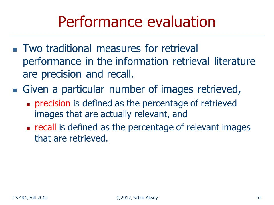 CS 484, Fall 2012©2012, Selim Aksoy52 Performance evaluation Two traditional measures for retrieval performance in the information retrieval literature are precision and recall.