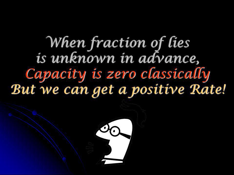 When fraction of lies is unknown in advance, Capacity is zero classically But we can get a positive Rate!