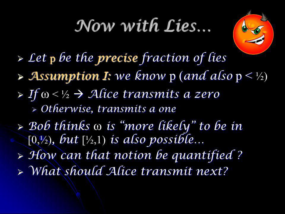 Now with Lies… Let p be the precise fraction of lies Let p be the precise fraction of lies Assumption I: we know p ( and also p < Assumption I: we know p ( and also p < ½) If Alice transmits a zero If ω < ½ Alice transmits a zero Otherwise, transmits a one Otherwise, transmits a one Bob thinks is more likely to be in, but is also possible… Bob thinks ω is more likely to be in [0,½), but [½,1) is also possible… How can that notion be quantified .
