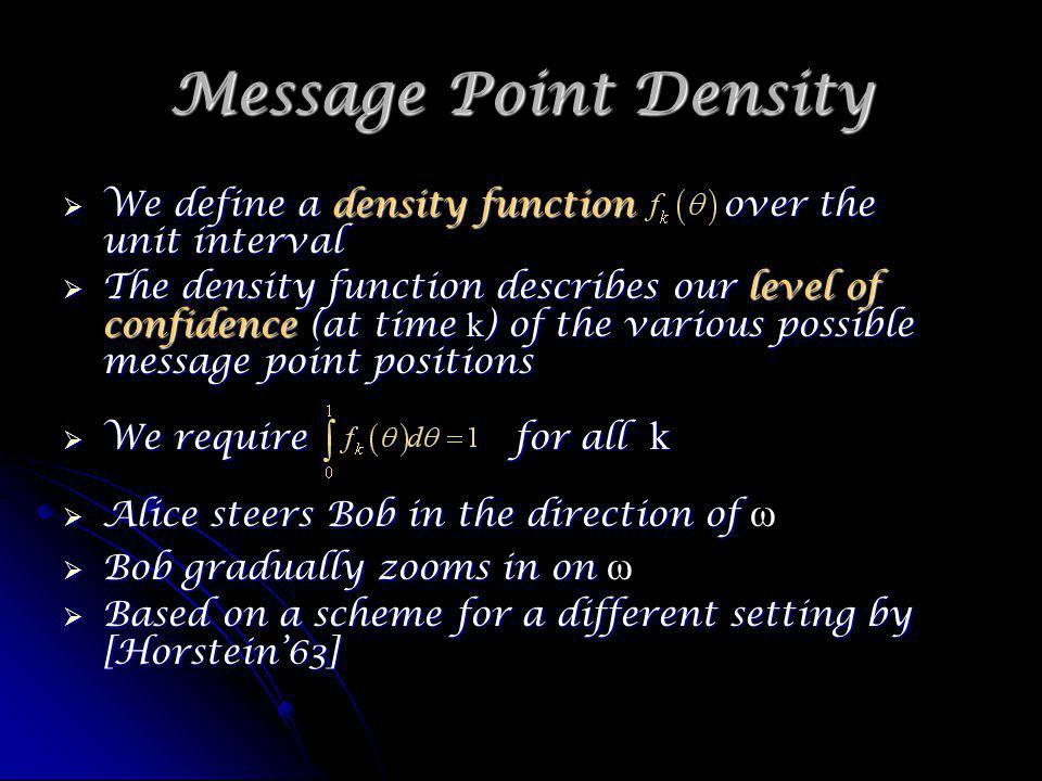 Message Point Density We define a density function over the unit interval We define a density function over the unit interval The density function describes our level of confidence (at time k ) of the various possible message point positions The density function describes our level of confidence (at time k ) of the various possible message point positions We require for all k We require for all k Alice steers Bob in the direction of Alice steers Bob in the direction of ω Bob gradually zooms in on Bob gradually zooms in on ω Based on a scheme for a different setting by [Horstein63] Based on a scheme for a different setting by [Horstein63]