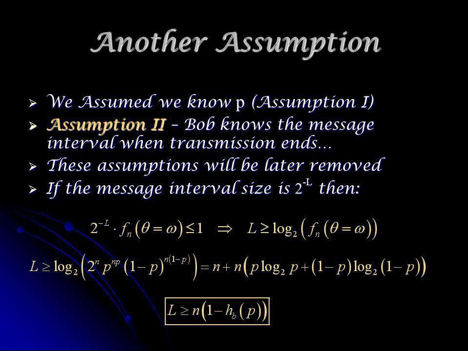Another Assumption We Assumed we know p (Assumption I) We Assumed we know p (Assumption I) Assumption II – Bob knows the message interval when transmission ends… Assumption II – Bob knows the message interval when transmission ends… These assumptions will be later removed These assumptions will be later removed If the message interval size is 2 -L then: If the message interval size is 2 -L then: