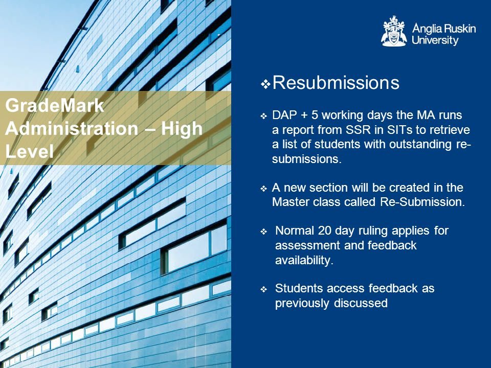 GradeMark Administration – High Level Resubmissions DAP + 5 working days the MA runs a report from SSR in SITs to retrieve a list of students with outstanding re- submissions.