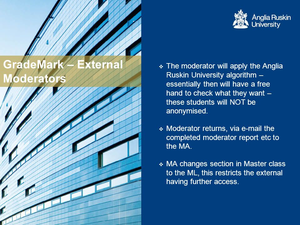 GradeMark – External Moderators The moderator will apply the Anglia Ruskin University algorithm – essentially then will have a free hand to check what they want – these students will NOT be anonymised.
