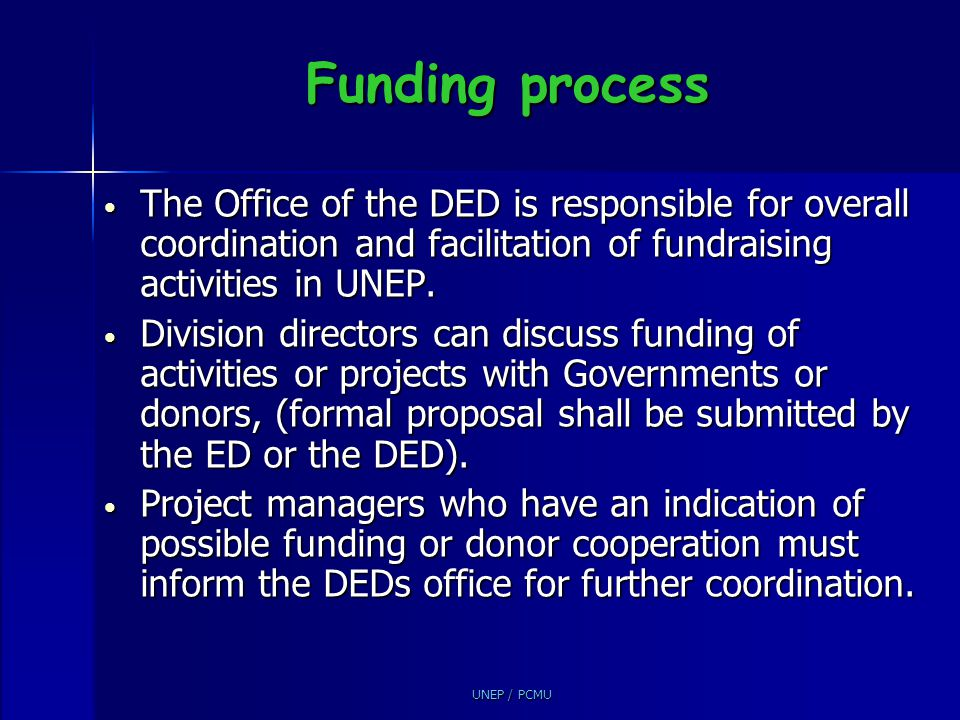 UNEP / PCMU Funding process The Office of the DED is responsible for overall coordination and facilitation of fundraising activities in UNEP. The Offi