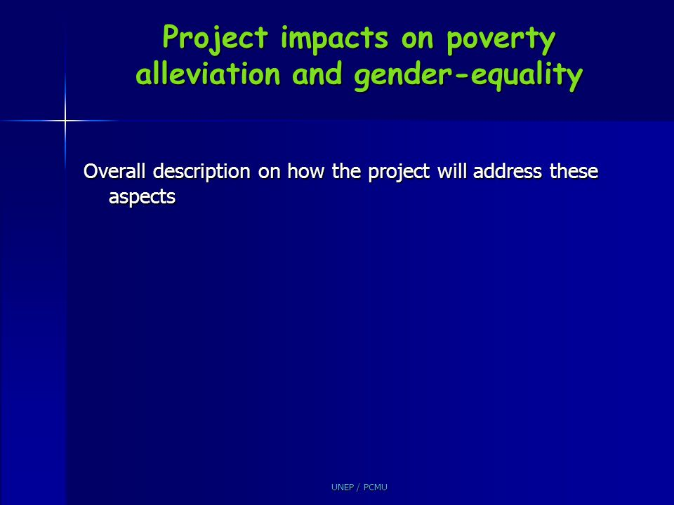 UNEP / PCMU Project impacts on poverty alleviation and gender-equality Overall description on how the project will address these aspects