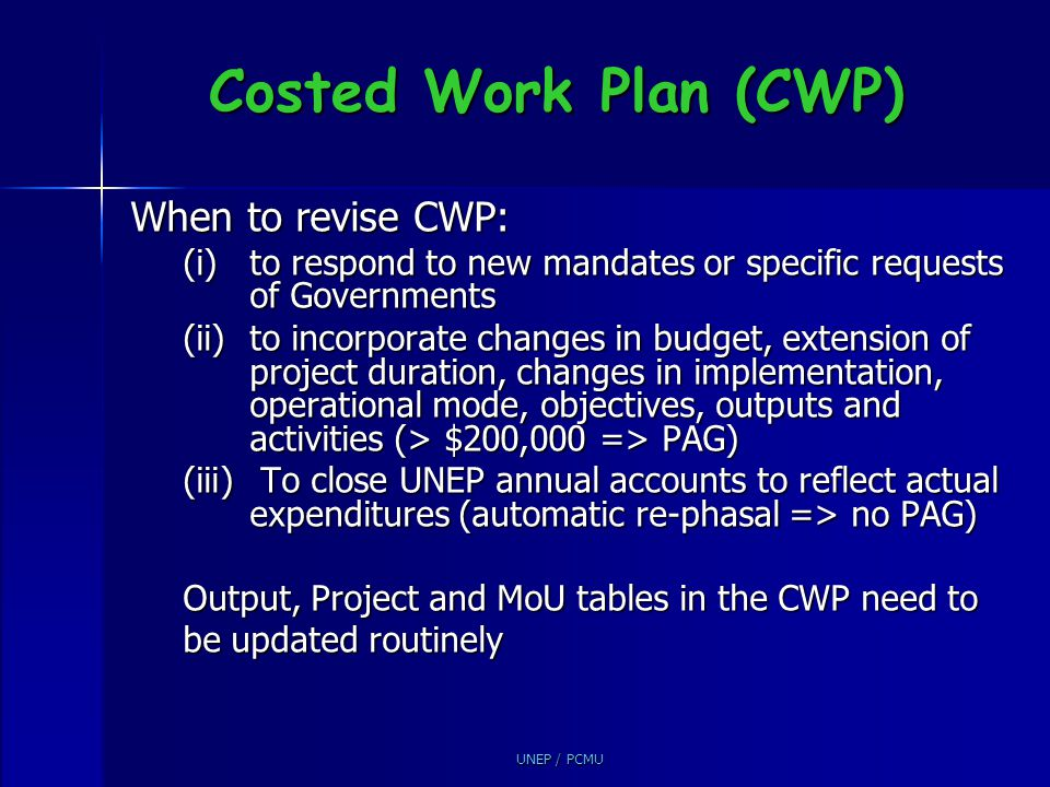 UNEP / PCMU Costed Work Plan (CWP) When to revise CWP: (i)to respond to new mandates or specific requests of Governments (ii)to incorporate changes in