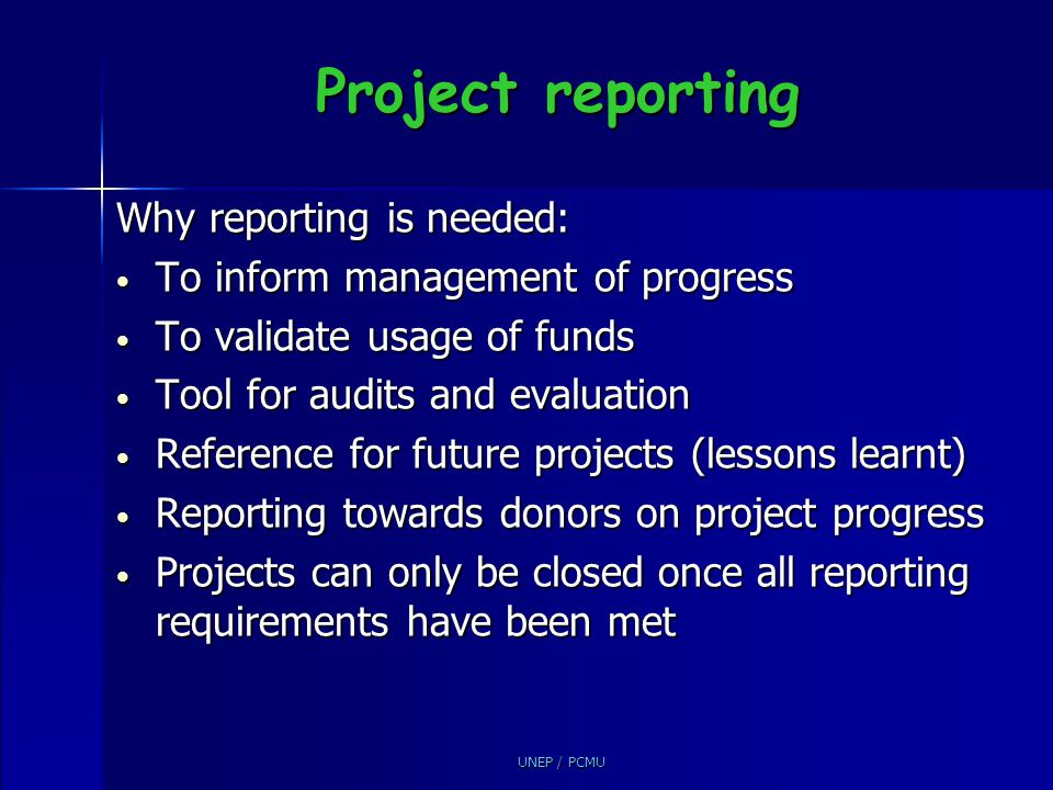 UNEP / PCMU Project reporting Why reporting is needed: To inform management of progress To inform management of progress To validate usage of funds To