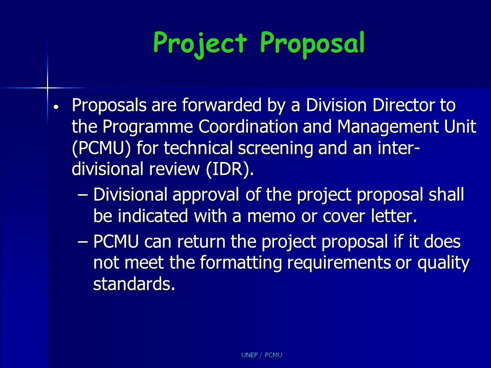 UNEP / PCMU Review and Inter Divisional Review The purpose of the review and IDR is to: The purpose of the review and IDR is to: –Provide all divisions with an opportunity to comment –Prevent overlaps (several same kind of projects) –Assure the highest quality of UNEP project proposals and coordination of funding applications –Share information IDR is arranged by PCMU IDR is arranged by PCMU Usually 5 days are given for IDR comments Usually 5 days are given for IDR comments The PCMU forwards all comments received to the project proponents and advises them accordingly The PCMU forwards all comments received to the project proponents and advises them accordingly IDR response rates of Divisions are reported and compared at the PAG IDR response rates of Divisions are reported and compared at the PAG
