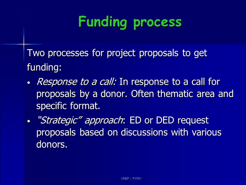 UNEP / PCMU Funding process Two processes for project proposals to get funding: Response to a call: In response to a call for proposals by a donor. Of
