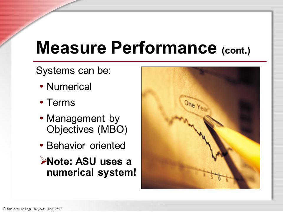 © Business & Legal Reports, Inc. 0807 Measure Performance (cont.) Systems can be: Numerical Terms Management by Objectives (MBO) Behavior oriented Not