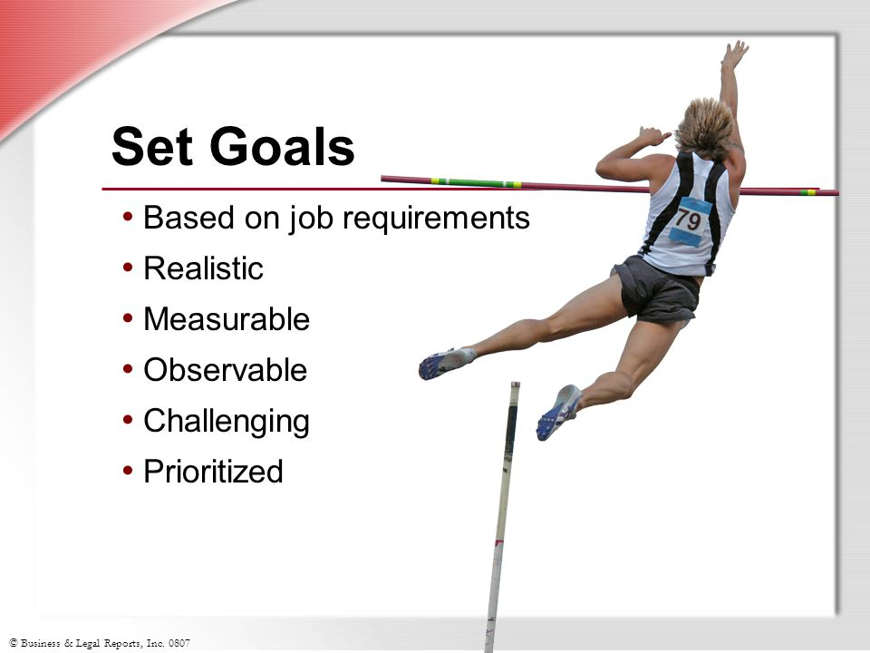 © Business & Legal Reports, Inc. 0807 Set Goals Based on job requirements Realistic Measurable Observable Challenging Prioritized