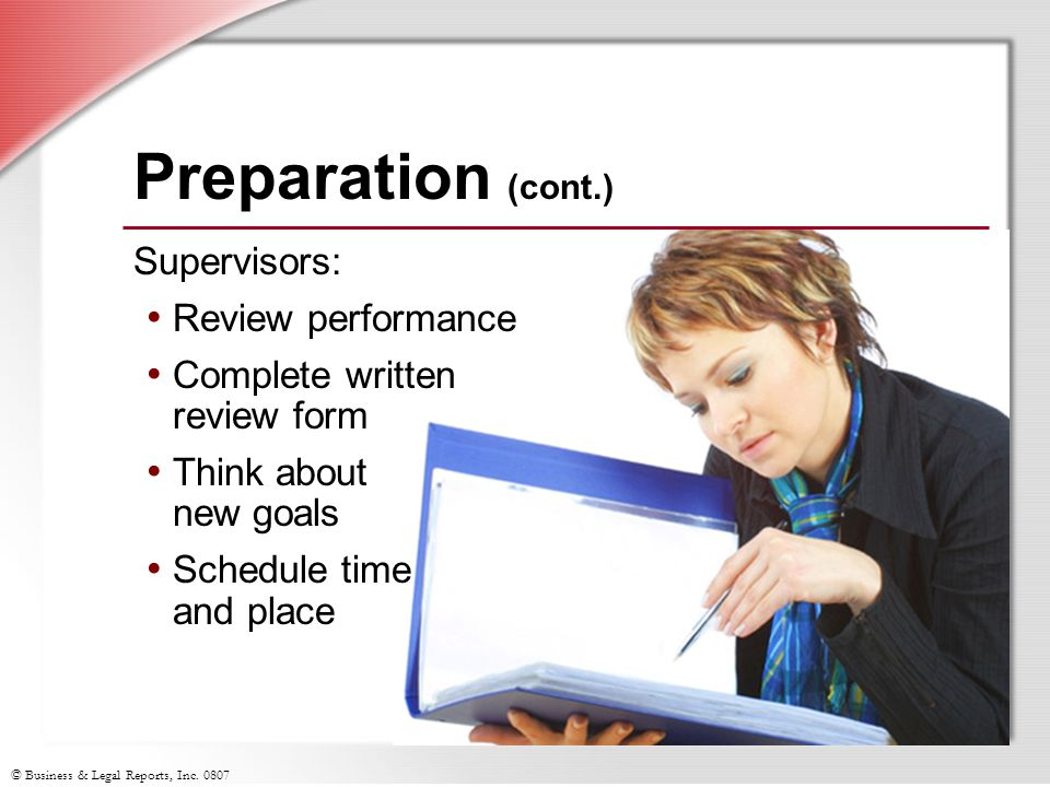 © Business & Legal Reports, Inc. 0807 Preparation (cont.) Supervisors: Review performance Complete written review form Think about new goals Schedule