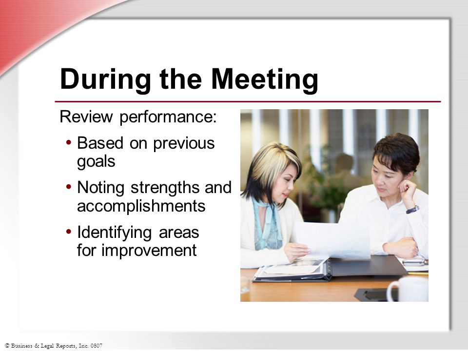 © Business & Legal Reports, Inc. 0807 During the Meeting Review performance: Based on previous goals Noting strengths and accomplishments Identifying