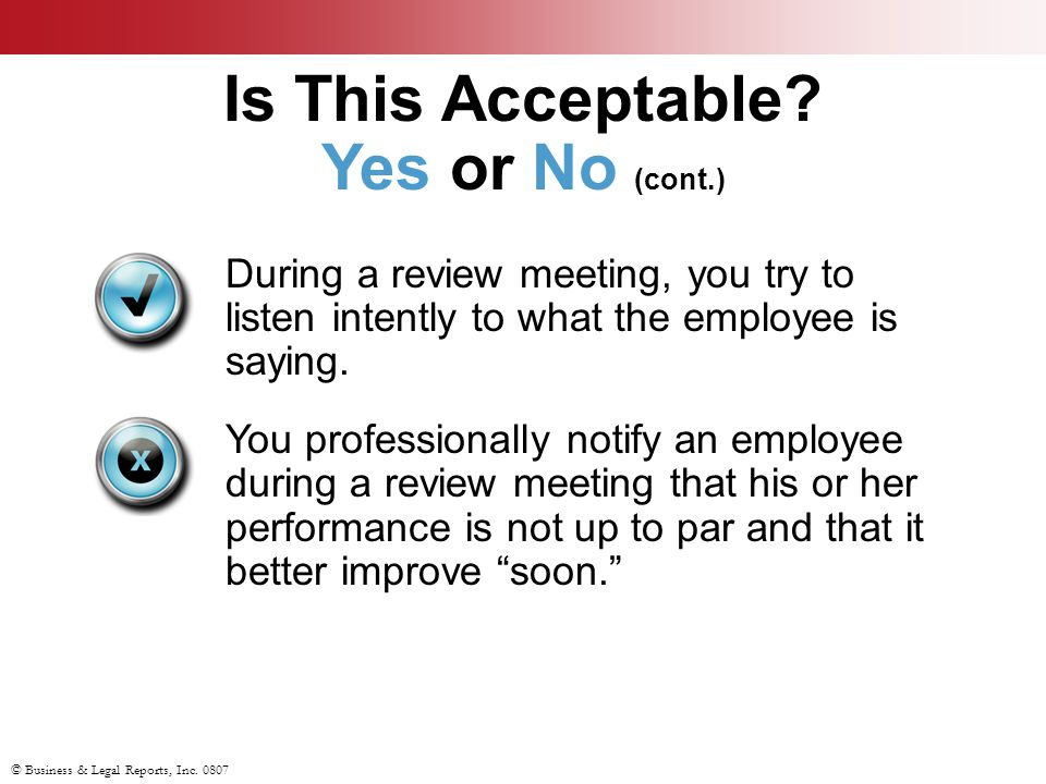© Business & Legal Reports, Inc. 0807 During a review meeting, you try to listen intently to what the employee is saying. You professionally notify an