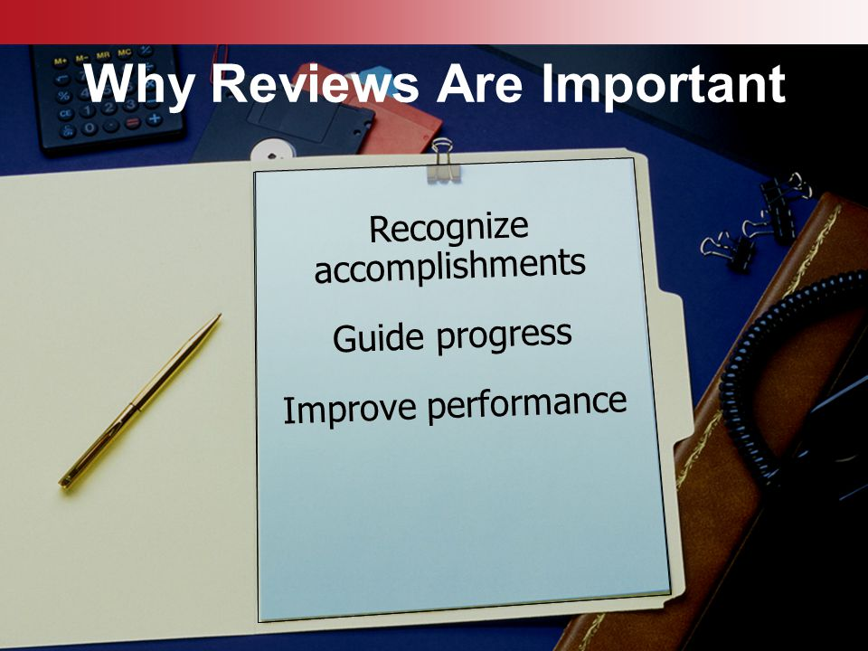 © Business & Legal Reports, Inc. 0807 Why Reviews Are Important Recognize accomplishments Guide progress Improve performance Recognize accomplishments