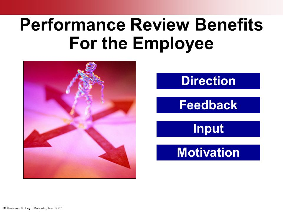 © Business & Legal Reports, Inc. 0807 Performance Review Benefits For the Employee Motivation Direction Feedback Input