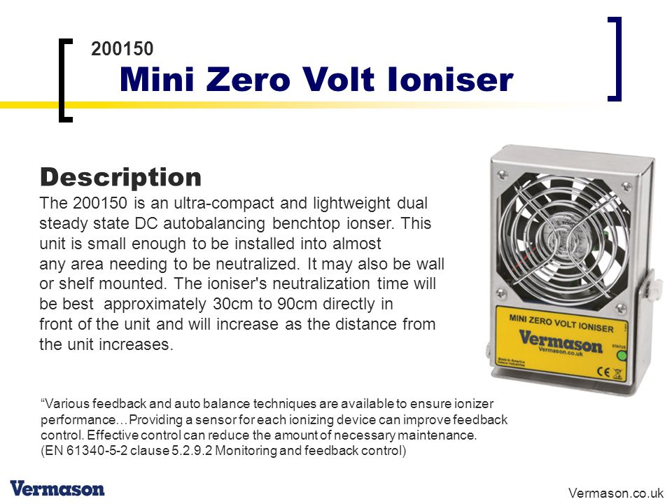 Vermason.co.uk 200150 Mini Zero Volt Ioniser Description The 200150 is an ultra-compact and lightweight dual steady state DC autobalancing benchtop ionser.