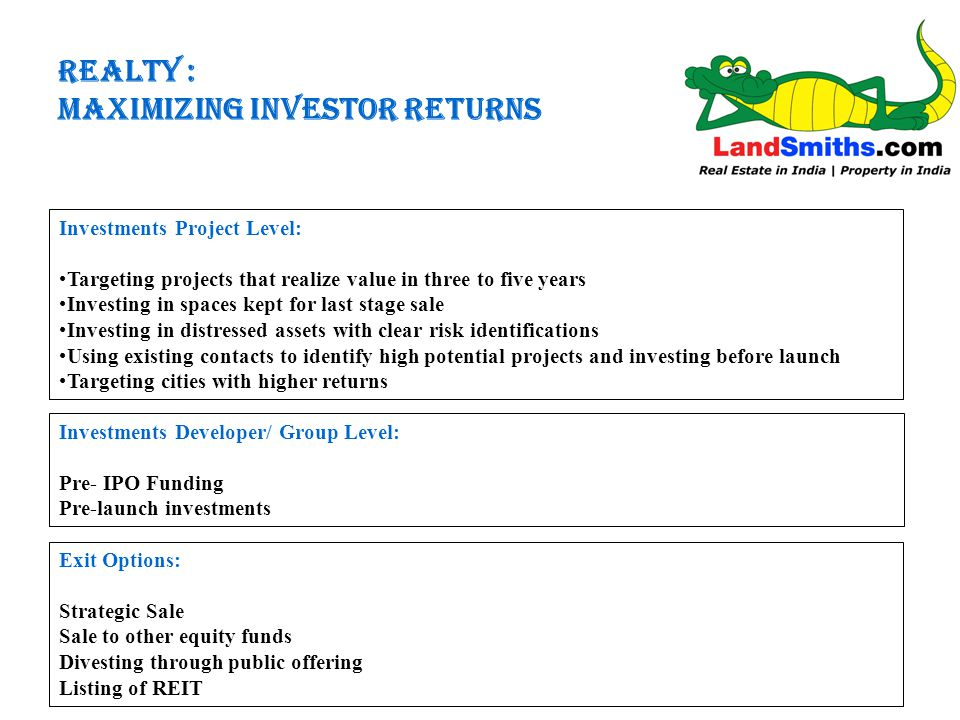 REALTY : MAXIMIZING INVESTOR RETURNS Investments Project Level: Targeting projects that realize value in three to five years Investing in spaces kept for last stage sale Investing in distressed assets with clear risk identifications Using existing contacts to identify high potential projects and investing before launch Targeting cities with higher returns Investments Developer/ Group Level: Pre- IPO Funding Pre-launch investments Exit Options: Strategic Sale Sale to other equity funds Divesting through public offering Listing of REIT
