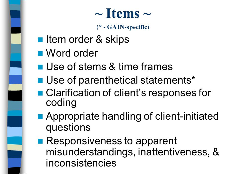 ~ Items ~ (* - GAIN-specific) Item order & skips Word order Use of stems & time frames Use of parenthetical statements* Clarification of clients responses for coding Appropriate handling of client-initiated questions Responsiveness to apparent misunderstandings, inattentiveness, & inconsistencies
