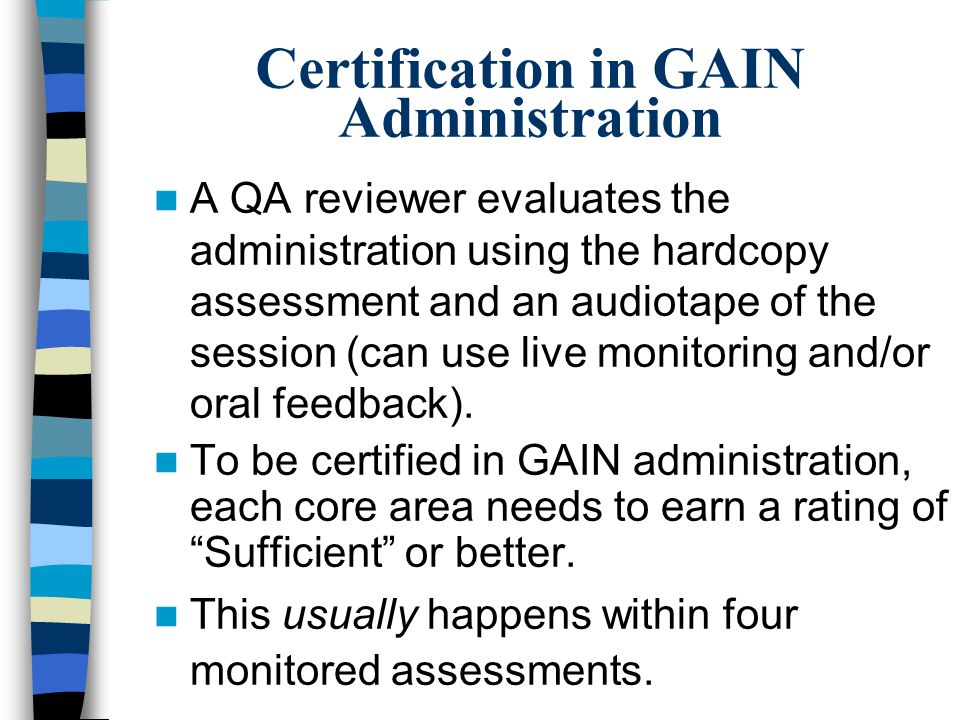 Certification in GAIN Administration A QA reviewer evaluates the administration using the hardcopy assessment and an audiotape of the session (can use live monitoring and/or oral feedback).