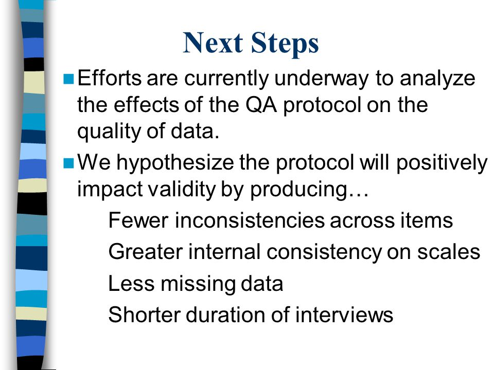 Next Steps Efforts are currently underway to analyze the effects of the QA protocol on the quality of data.