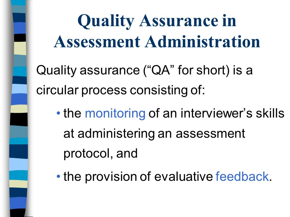 Quality Assurance in Assessment Administration Quality assurance (QA for short) is a circular process consisting of: the monitoring of an interviewers skills at administering an assessment protocol, and the provision of evaluative feedback.