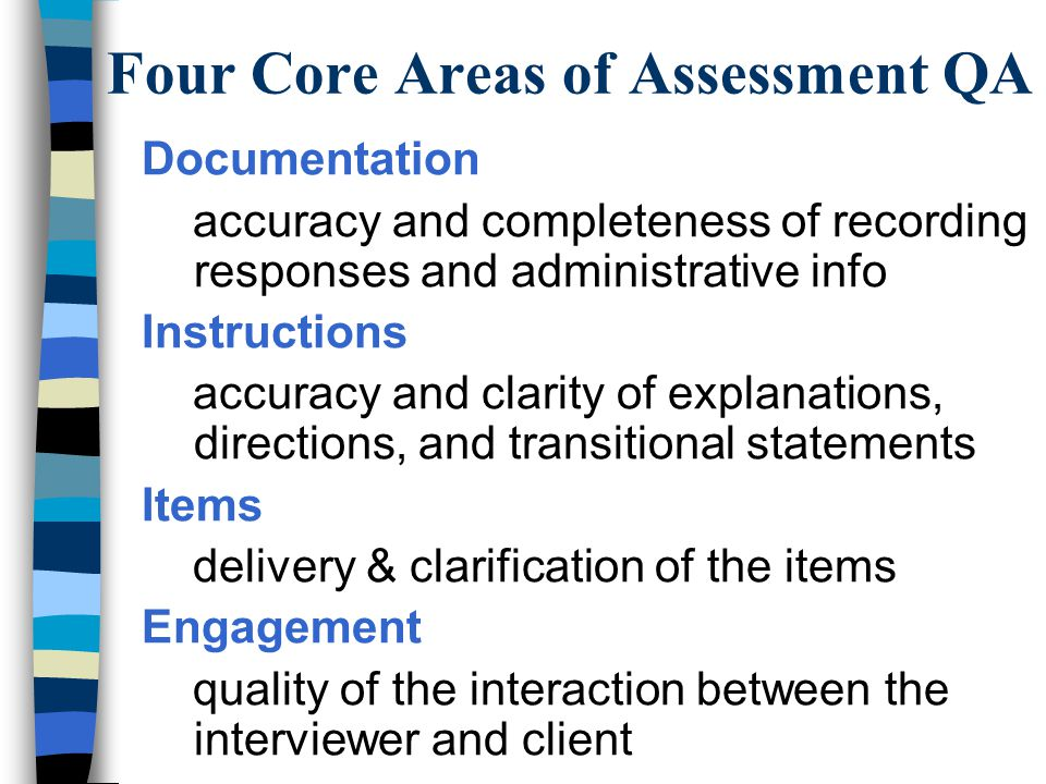 Four Core Areas of Assessment QA Documentation accuracy and completeness of recording responses and administrative info Instructions accuracy and clarity of explanations, directions, and transitional statements Items delivery & clarification of the items Engagement quality of the interaction between the interviewer and client